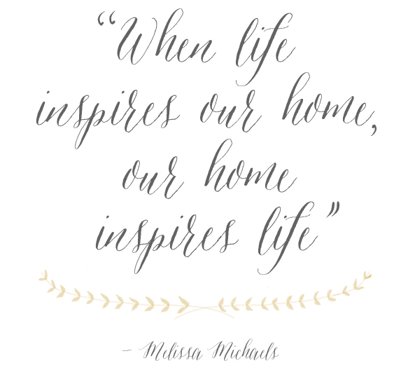 When life inspires your home your home inspires life - Melissa Michaels - The Inspired Room