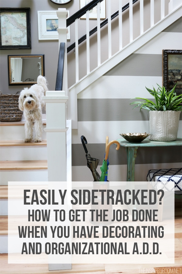 How to stay focused and get the job done when you have decorating and organizational ADD