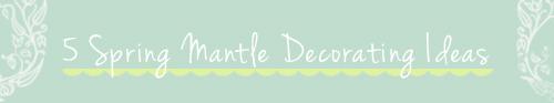 5 Spring Mantel Decorating Tips {Roundup}