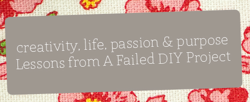 Lessons from A Failed DIY Project {creativity, life, passion & purpose}