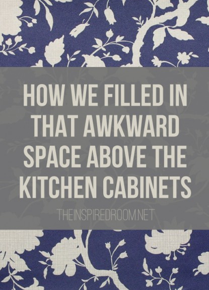 How to Fill in That Awkward Extra Space Above the Kitchen Cabinets