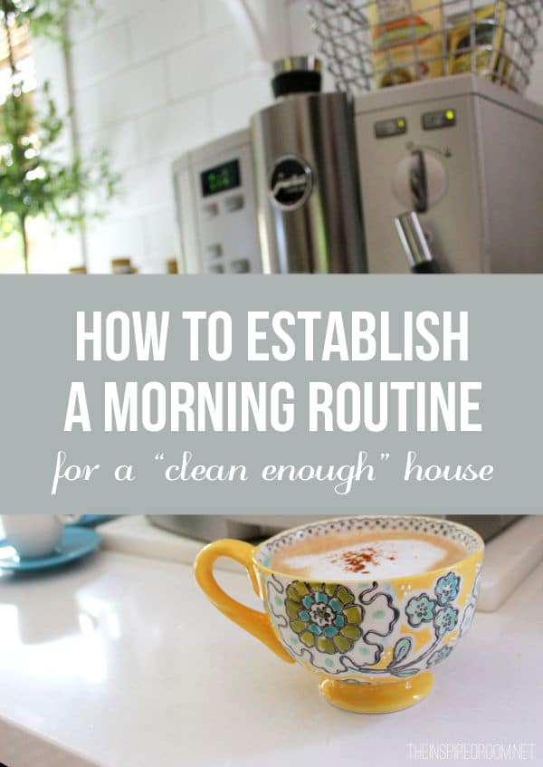 How to Establish a Morning Routine for a Clean Enough House - The Inspired Room