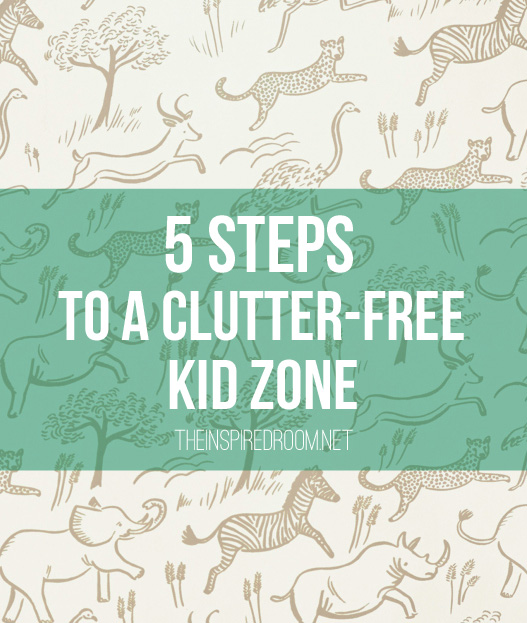 5 Steps to A Clutter-Free Kid Zone - The Inspired Room