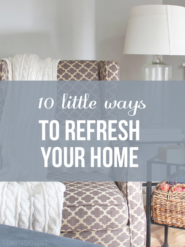 10 little ways to refresh your home - the inspired room