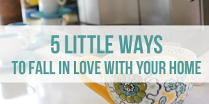5 Little Ways to Fall In Love With Your Home - The Inspired Room