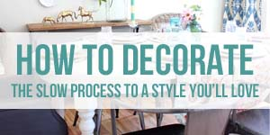 How to Decorate - The Slow Process to a Style You'll Love