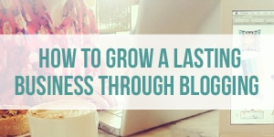 How to Grow a Lasting Business Through Blogging - Blogging Tips