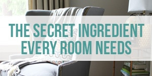The Secret Ingredient Every Room Needs - How to Decorate