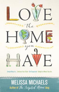 Love the Home You Have - Melissa Michaels - The Inspired Room