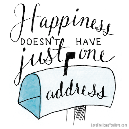 Happiness doesn't have just one address #lovethehomeyouhave