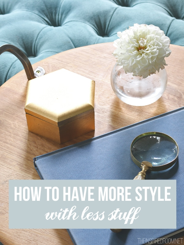 How to Have More Style with Less Stuff - The Inspired Room Blog