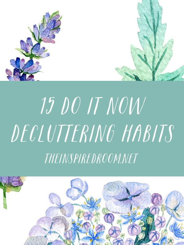 15 Do It Now Decluttering Habits - The Inspired Room blog