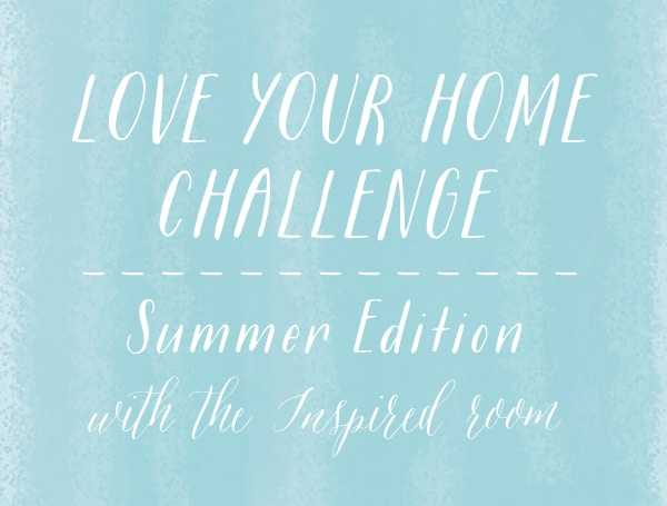 Love Your Home Challenge Summer Edition - The Inspired Room