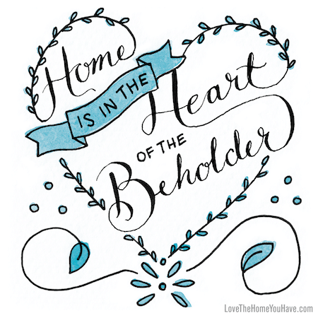 Home is in the Heart of the Beholder - Quote from the New York Times Best Seller - Love the Home You Have by The Inspired Room blog