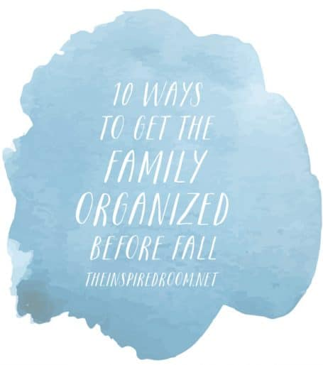 10 Ways to Get the Family Organized Before Fall - The Inspired Room blog