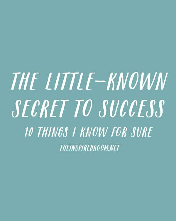 The Little Known Secret to Success - 10 Things I Know For Sure - The Inspired Room blog