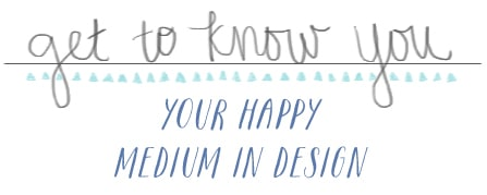 The Happy Medium in Design {Get to Know You}