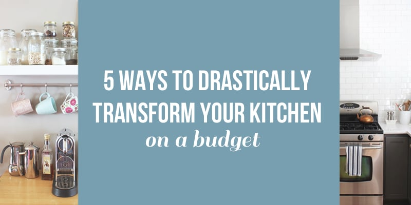 5 Ways to Drastically Transform Your Kitchen On a Budget
