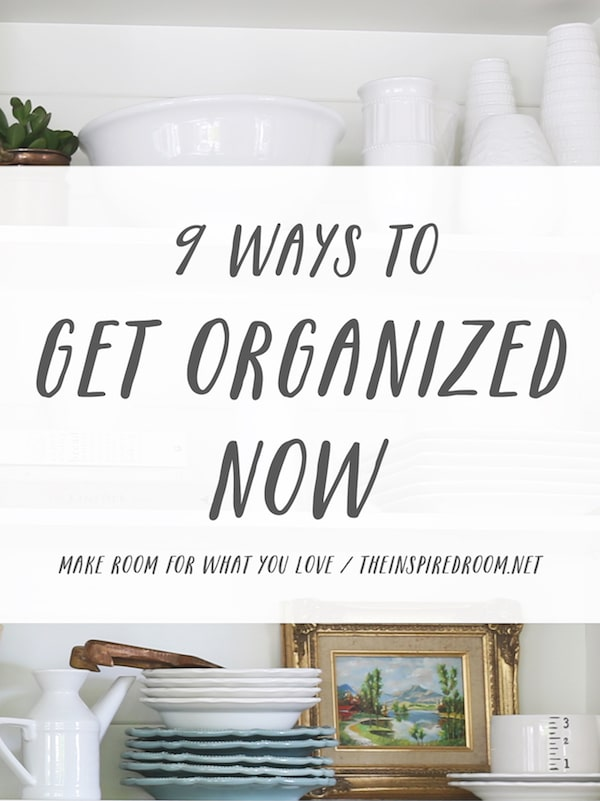 9 Ways to Get Organized Now - The Inspired Room - Make Room for What You Love